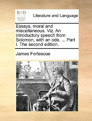 Essays, Moral and Miscellaneous. Viz. an Introductory Speech from Solomon, with an Ode. ... Part I. the Second Edition. - Fortescue, James