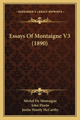 Essays of Montaigne V3 (1890) - Montaigne, Michel de, and McCarthy, Justin Huntly (Editor), and Florio, John (Translated by)