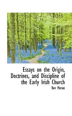 Essays on the Origin, Doctrines, and Discipline of the Early Irish Church - Moran, Rev