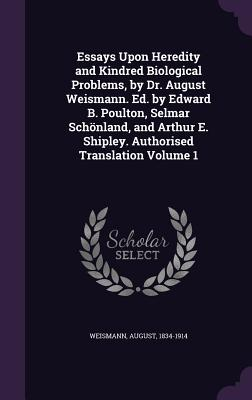 Essays Upon Heredity and Kindred Biological Problems, by Dr. August Weismann. Ed. by Edward B. Poulton, Selmar Schonland, and Arthur E. Shipley. Authorised Translation Volume 1 - Weismann, August