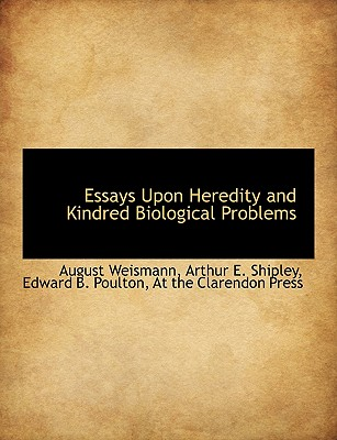 Essays Upon Heredity and Kindred Biological Problems - Weismann, August, and Shipley, Arthur E, and At the Clarendon Press, The Clarendon Press (Creator)