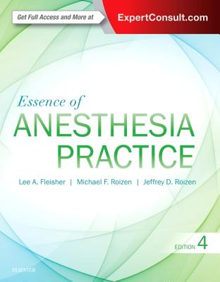 Essence of Anesthesia Practice - Fleisher, Lee A, MD, Facc, and Roizen, Michael F, MD, and Roizen, Jeffrey, MD