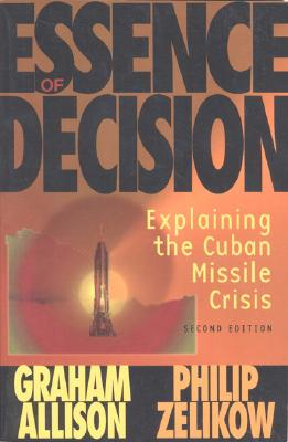 Essence of Decision: Explaining the Cuban Missile Crisis - Allison, Graham T, and Zelikow, Philip, and Allison, Grahman (Editor)