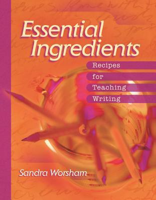 Essential Ingredients: Recipes for Teaching Writing - Worsham, Sandra