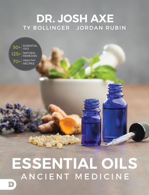 Essential Oils: Ancient Medicine - Axe, Josh, Dr., and Rubin, Jordan, Mr., and Bollinger, Ty