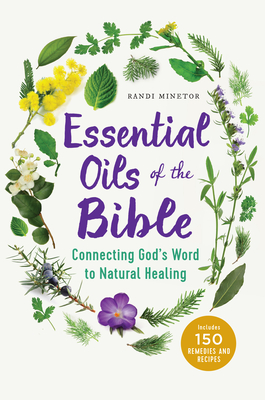 Essential Oils of the Bible: Connecting God's Word to Natural Healing - Minetor, Randi