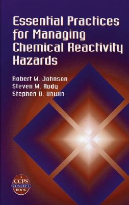 Essential Practices for Managing Chemical Reactivity Hazards - Johnson, Robert W, and Rudy, Steven W, and Unwin, Stephen D, Dr.