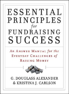 Essential Principles for Fundraising Success: An Answer Manual for the Everyday Challenges of Raising Money - Alexander, G Douglass, and Carlson, Kristina J