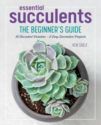 Essential Succulents: The Beginner's Guide - Shelf, Ken, and Weill, Rachel (Photographer)