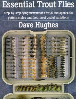 Essential Trout Flies: Step-By-Step Tying Instructions for 31 Indispensable Pattern Styles and Their Most Useful Variations - Hughes, Dave