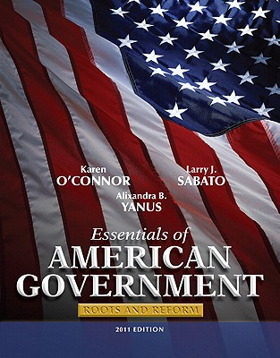 Essentials of American Government: Roots and Reform - O'Connor, Karen, Dr., and Sabato, Larry, and Yanus, Alixandra B