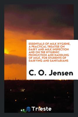 Essentials of Milk Hygiene, a Practical Treatise on Dairy and Milk Inspection and on the Hygienic Production and Handling of Milk, for Students of Dairying and Sanitarians - Jensen, C O