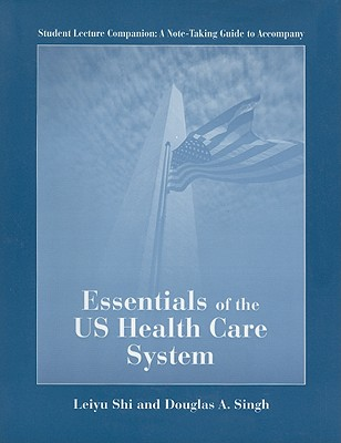 Essentials of the US Health Care System: Student Lecture Companion - Shi, Leiyu, and Singh, Douglas A.