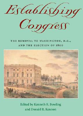 Establishing Congress: The Removal to Washington, D.C., and the Election of 1800 - Bowling, Kenneth R, Professor (Editor), and Kennon, Donald R, Professor (Editor)