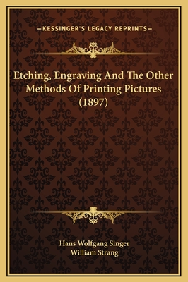 Etching, Engraving and the Other Methods of Printing Pictures (1897) - Singer, Hans Wolfgang, Professor, and Strang, William