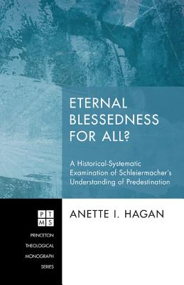 Eternal Blessedness for All?: A Historical-Systematic Examination of Schleiermacher's Understanding of Predestination - Hagan, Anette I
