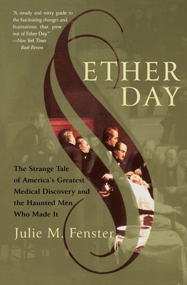 Ether Day: The Strange Tale of America's Greatest Medical Discovery and the Haunted Men Who Made It - Fenster, J M