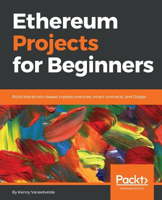 Ethereum Projects for Beginners: Build blockchain-based cryptocurrencies, smart contracts, and DApps - Vaneetvelde, Kenny