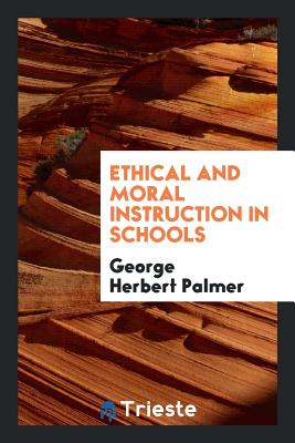 Ethical and Moral Instruction in Schools - Palmer, George Herbert