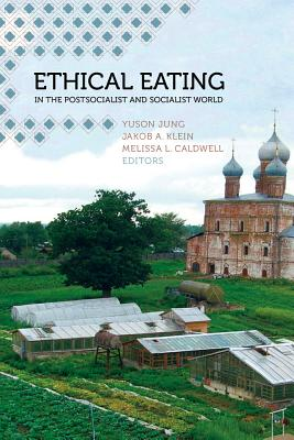 Ethical Eating in the Postsocialist and Socialist World - Jung, Yuson (Editor), and Klein, Jakob A (Editor), and Caldwell, Melissa L (Editor)