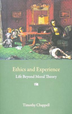 Ethics and Experience: Life Beyond Moral Theory - Chappell, Tim
