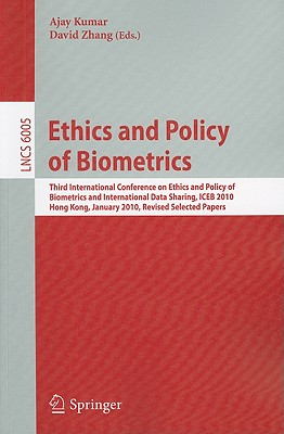 Ethics and Policy of Biometrics: Third International Conference on Ethics and Policy of Biometrics and International Data Sharing, Hong Kong, January 4-5, 2010 - Kumar, Ajay (Editor), and Zhang, David (Editor)