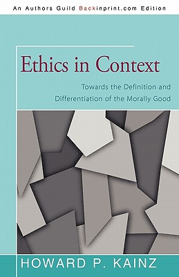Ethics in Context: Towards the Definition and Differentiation of the Morally Good - Kainz, Howard P, Dr.