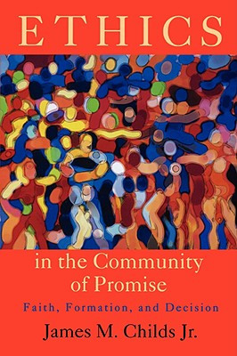 Ethics in the Community of Promise: Faith, Formation, and Decision - Childs, James M, Jr.