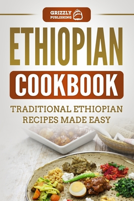 Ethiopian Cookbook: Traditional Ethiopian Recipes Made Easy - Publishing, Grizzly