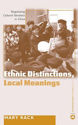 Ethnic Distinctions, Local Meanings: Negotiating Cultural Identities in China - Rack, Mary