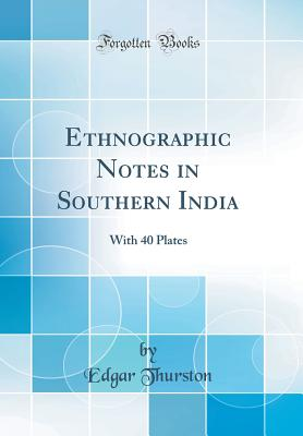 Ethnographic Notes in Southern India: With 40 Plates (Classic Reprint) - Thurston, Edgar