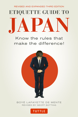 Etiquette Guide to Japan: Know the Rules That Make the Difference! (Third Edition) - De Mente, Boye Lafayette, and Botting, Geoff (Revised by)