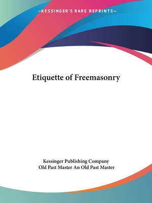 Etiquette of Freemasonry - Kessinger Publishing Company, and An Old Past Master, Old Past Master, and Kessinger Publishing