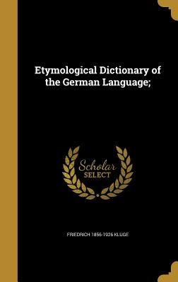 Etymological Dictionary of the German Language; - Kluge, Friedrich 1856-1926