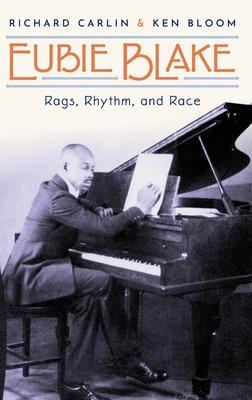 Eubie Blake: Rags, Rhythm, and Race - Carlin, Richard, and Bloom, Ken, President