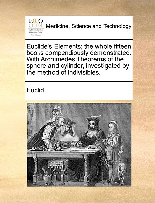 Euclide's Elements; The Whole Fifteen Books Compendiously Demonstrated. with Archimedes Theorems of the Sphere and Cylinder, Investigated by the Method of Indivisibles. - Euclid