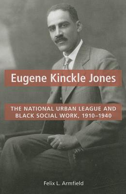Eugene Kinckle Jones: The National Urban League and Black Social Work, 1910-1940 - Armfield, Felix L