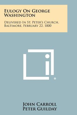 Eulogy On George Washington: Delivered In St. Peter's Church, Baltimore, February 22, 1800 - Carroll, John, and Guilday, Peter (Foreword by)