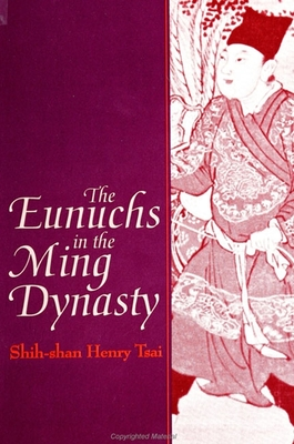 Eunuchs in the Ming Dynasty - Tsai, Shih-Shan Henry