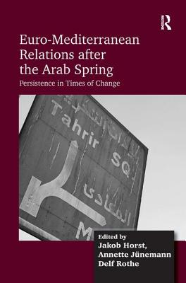 Euro-Mediterranean Relations After the Arab Spring: Persistence in Times of Change - Horst, Jakob, and Junemann, Annette, and Rothe, Delf (Editor)
