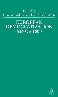 European Democratization since 1800: Past and Present - Garrard, John (Editor), and Tolz, Vera (Editor), and White, Ralph (Editor)