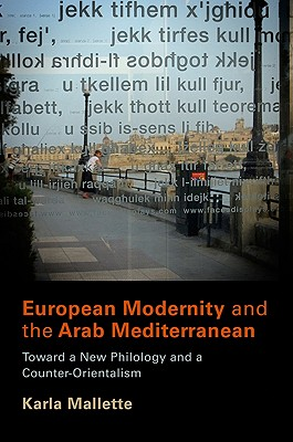 European Modernity and the Arab Mediterranean: Toward a New Philology and a Counter-Orientalism - Mallette, Karla