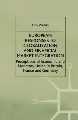 European Responses to Globalization and Financial Market Integration: Perceptions of Economic and Monetary Union in Britain, France and Germany - Verdun, A