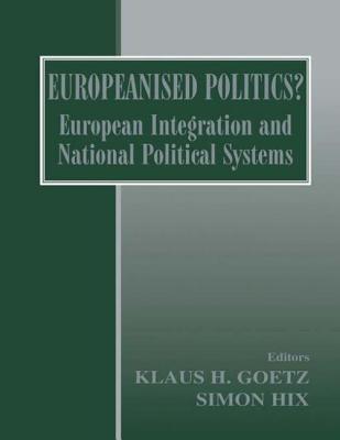 Europeanised Politics?: European Integration and National Political Systems - Goetz, Klaus H (Editor), and Hix, Simon (Editor)