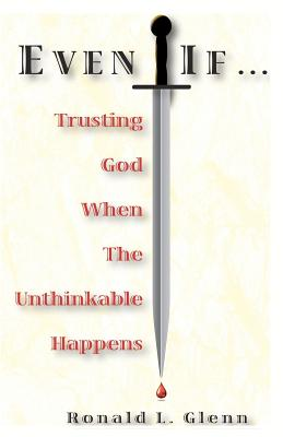 Even If: Trusting God When the Unthinkable Happens - Glenn, Ronald L