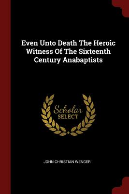 Even Unto Death the Heroic Witness of the Sixteenth Century Anabaptists - Wenger, John Christian