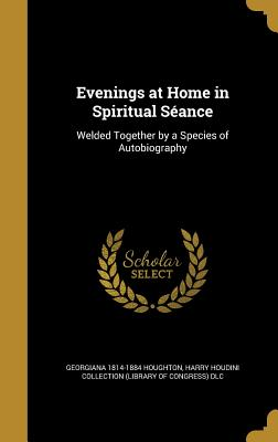 Evenings at Home in Spiritual Seance: Welded Together by a Species of Autobiography - Houghton, Georgiana 1814-1884, and Harry Houdini Collection (Library of Con (Creator)
