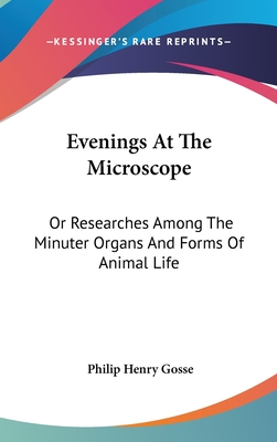 Evenings at the Microscope: Or Researches Among the Minuter Organs and Forms of Animal Life - Gosse, Philip Henry