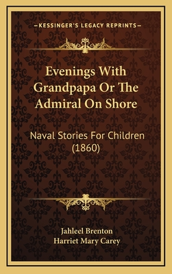 Evenings with Grandpapa or the Admiral on Shore: Naval Stories for Children (1860) - Brenton, Jahleel, and Carey, Harriet Mary (Editor)