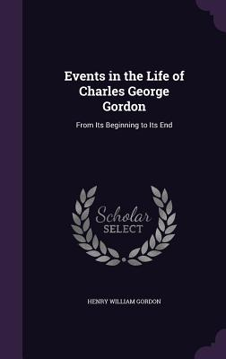 Events in the Life of Charles George Gordon: From Its Beginning to Its End - Gordon, Henry William